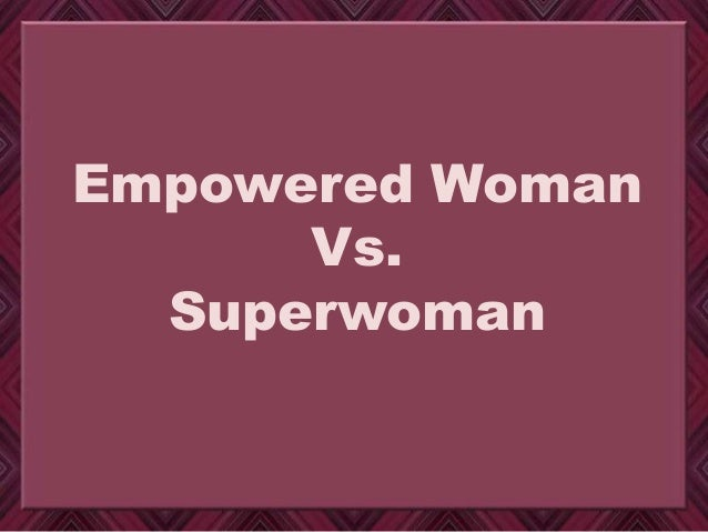 Empowered Woman Vs. Superwoman