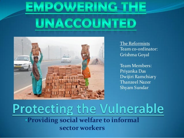 •Providing social welfare to informal sector workers The Reformists Team co-ordinator: Grishma Goyal Team Members: Priyank...
