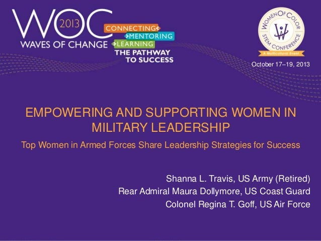 October 17–19, 2013  EMPOWERING AND SUPPORTING WOMEN IN MILITARY LEADERSHIP Top Women in Armed Forces Share Leadership Str...