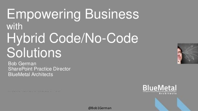 Empowering BusinesswithHybrid Code/No-CodeSolutionsBob GermanSharePoint Practice DirectorBlueMetal Architects             ...