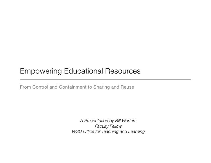 Empowering Educational Resources From Control and Containment to Sharing and Reuse                             A Presentat...