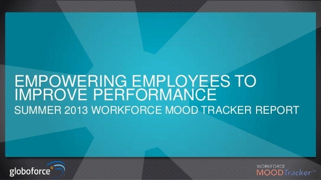 EMPOWERING EMPLOYEES TO IMPROVE PERFORMANCE SUMMER 2013 WORKFORCE MOOD TRACKER REPORT