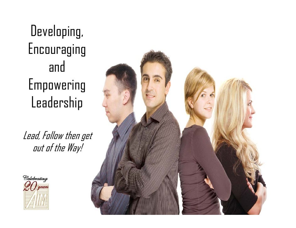 Developing,  Encouraging      and  Empowering   Leadership  Lead, Follow then get    out of the Way!