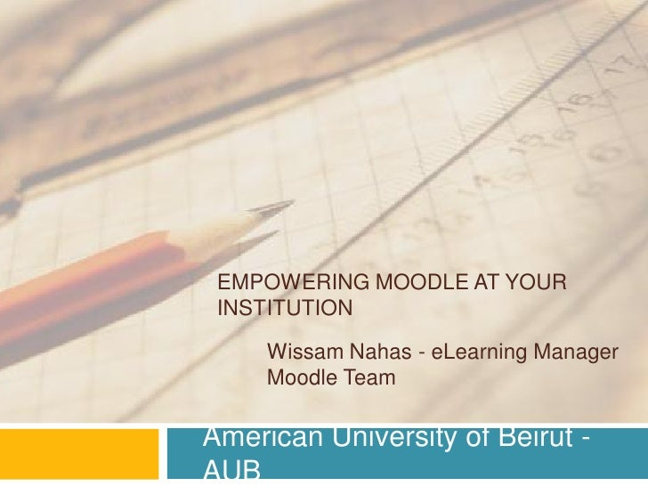EMPOWERING MOODLE AT YOUR INSTITUTION     Wissam Nahas - eLearning Manager     Moodle TeamAmerican University of Beirut -AUB