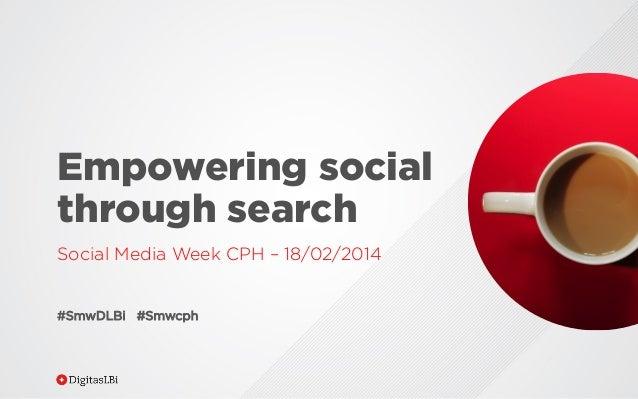Empowering social through search Social Media Week CPH – 18/02/2014 #SmwDLBi #Smwcph