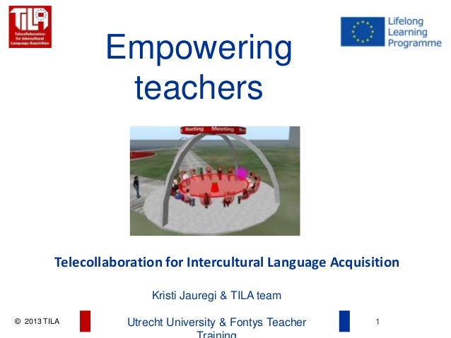 © 2013 TILA 1 Empowering teachers Telecollaboration for Intercultural Language Acquisition Kristi Jauregi & TILA team Utre...