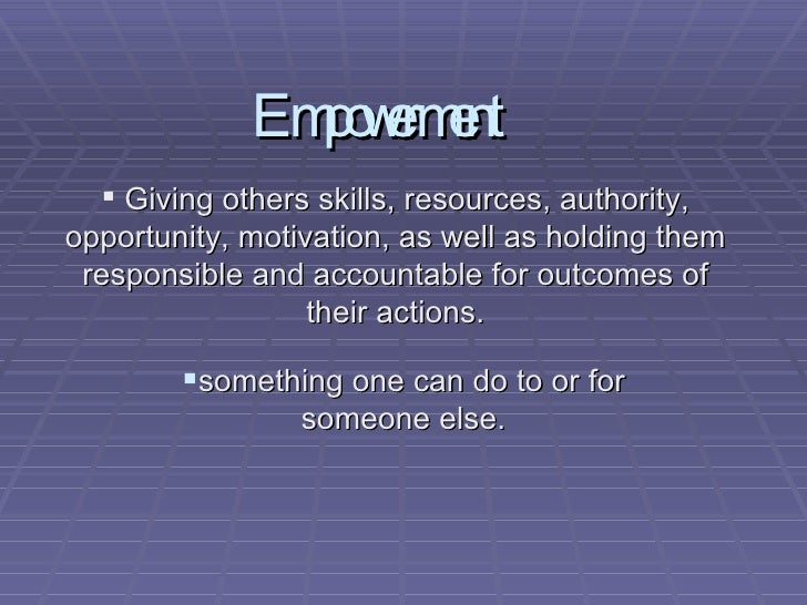 Empowerment <ul><li>something one can do to or for someone else. </li></ul><ul><li>Giving others skills, resources, author...