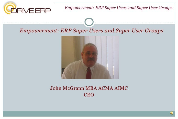 <ul><li>Empowerment: ERP Super Users and Super User Groups </li></ul><ul><li>John McGrann MBA ACMA AIMC </li></ul><ul><li>...