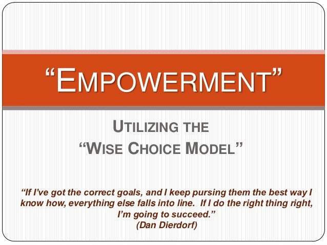 """""""EMPOWERMENT""""                  UTILIZING THE              """"WISE CHOICE MODEL""""""""If I've got the correct goals, and I keep pu..."""