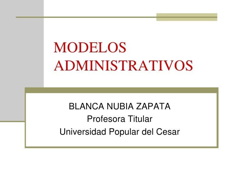 MODELOS ADMINISTRATIVOS    BLANCA NUBIA ZAPATA       Profesora Titular Universidad Popular del Cesar