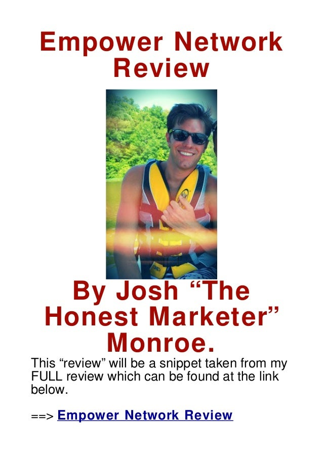 "Empower Network     Review   By Josh ""The  Honest Marketer""      Monroe.This ""review"" will be a snippet taken from myFULL ..."