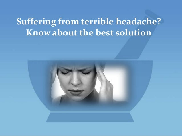 Suffering from terrible headache? Know about the best solution