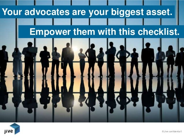 © Jive confidential1Your advocates are your biggest asset.Empower them with this checklist.