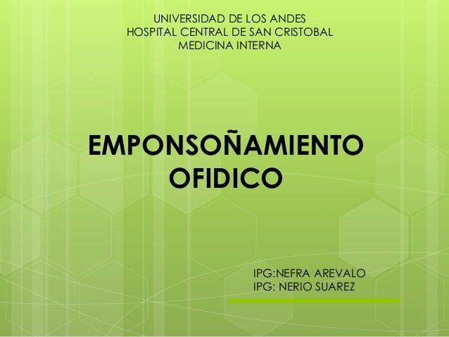 UNIVERSIDAD DE LOS ANDES HOSPITAL CENTRAL DE SAN CRISTOBAL MEDICINA INTERNA EMPONSOÑAMIENTO OFIDICO IPG:NEFRA AREVALO IPG:...