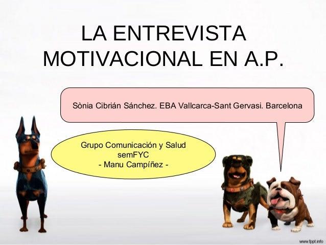 LA ENTREVISTAMOTIVACIONAL EN A.P.  Sònia Cibrián Sánchez. EBA Vallcarca-Sant Gervasi. Barcelona    Grupo Comunicación y Sa...