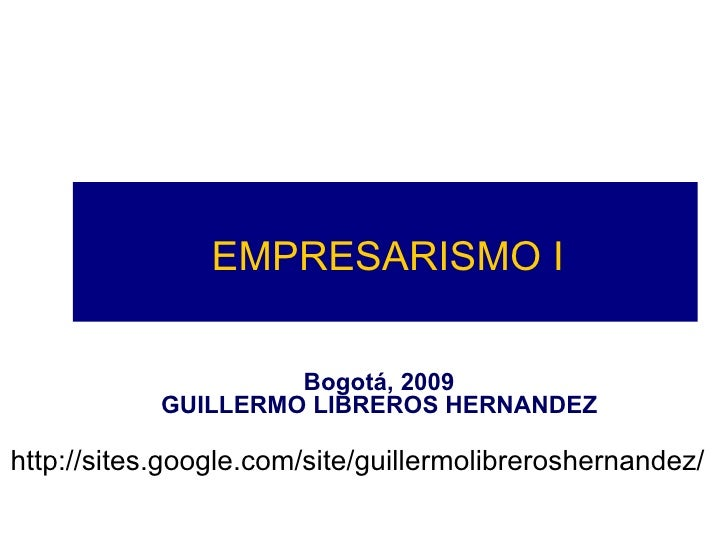 EMPRESARISMO I Bogotá, 2009 GUILLERMO LIBREROS HERNANDEZ http://sites.google.com/site/guillermolibreroshernandez/