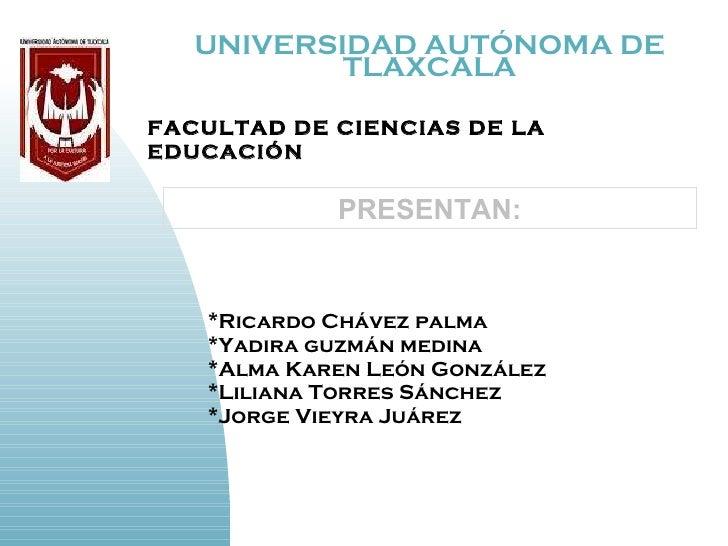 UNIVERSIDAD AUTÓNOMA DE TLAXCALA <ul><li>*Ricardo Chávez palma </li></ul><ul><li>*Yadira guzmán medina  </li></ul><ul><li>...