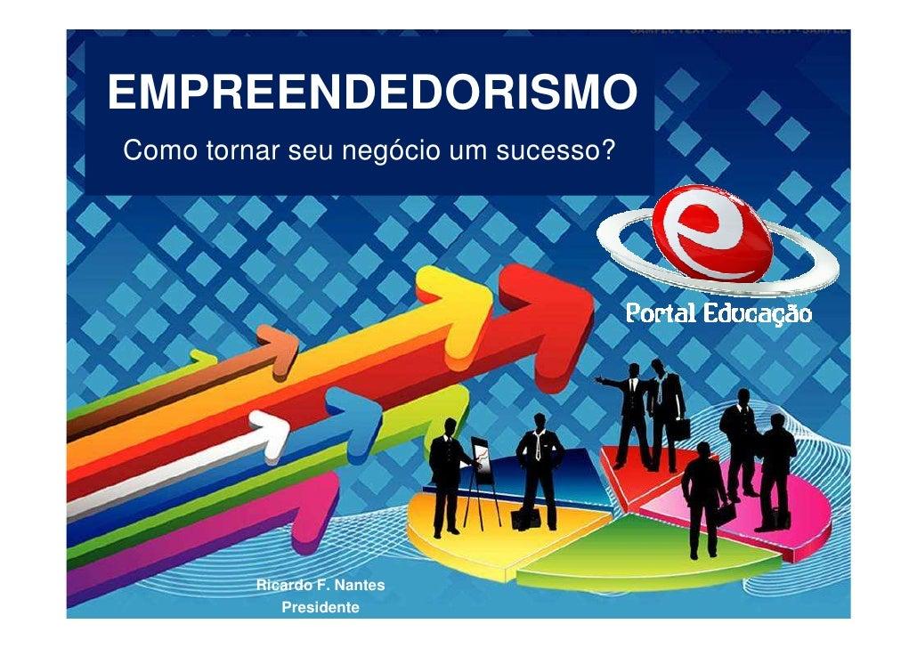 EMPREENDEDORISMO Como tornar seu negócio um sucesso?              Ricardo F. Nantes             Presidente