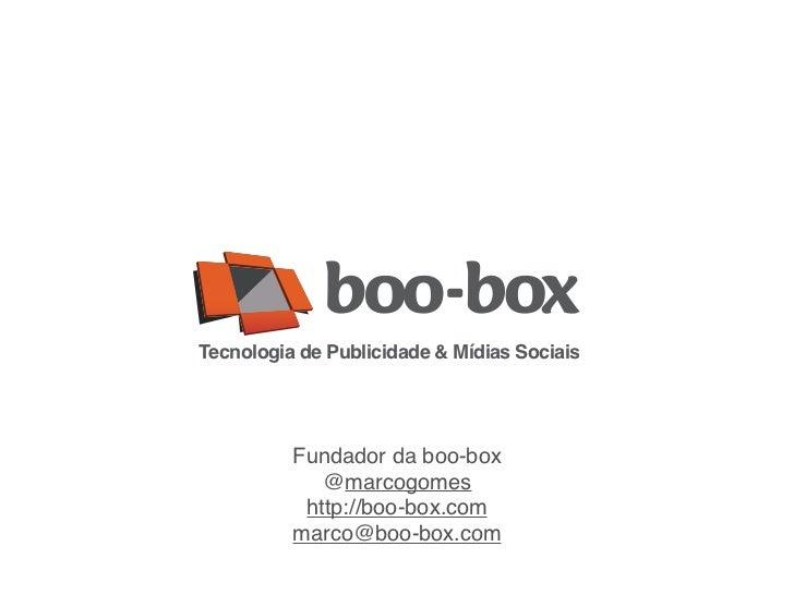 Tecnologia de Publicidade & Mídias Sociais          Fundador da boo-box             @marcogomes           http://boo-box.c...