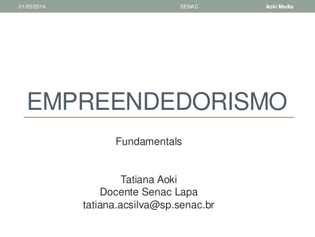 01/05/2014 SENAC Aoki Media  EMPREENDEDORISMO  Fundamentals  Tatiana Aoki  Docente Senac Lapa  tatiana.acsilva@sp.senac.br