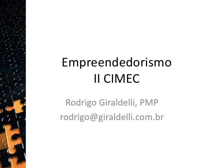 EmpreendedorismoII CIMEC<br />Rodrigo Giraldelli, PMP<br />rodrigo@giraldelli.com.br <br />