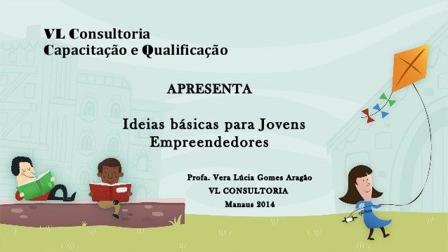 VL Consultoria Capacitação e Qualificação Profa. Vera Lúcia Gomes Aragão VL CONSULTORIA Manaus 2014 APRESENTA Ideias básic...