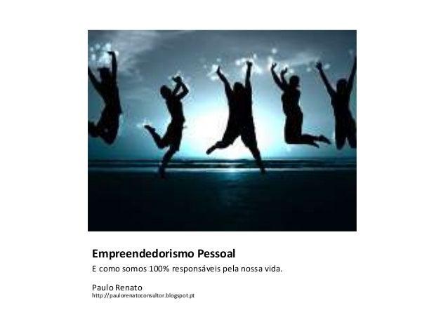 Empreendedorismo Pessoal E como somos 100% responsáveis pela nossa vida. Paulo Renato http://paulorenatoconsultor.blogspot...