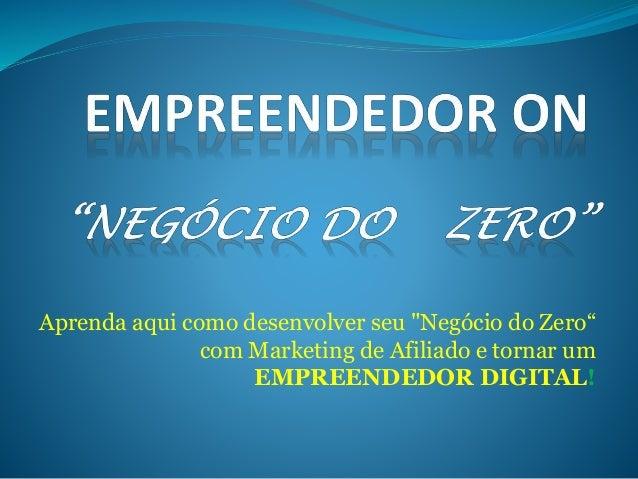 """Aprenda aqui como desenvolver seu """"Negócio do Zero""""  com Marketing de Afiliado e tornar um  EMPREENDEDOR DIGITAL!"""
