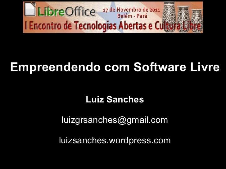 Empreendendo com Software Livre             Luiz Sanches       luizgrsanches@gmail.com       luizsanches.wordpress.com
