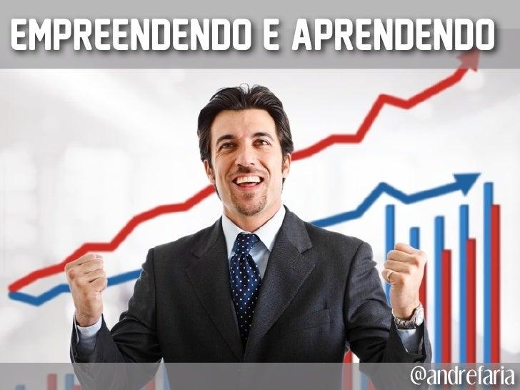Empreendendo e Aprendendo                    @andrefaria