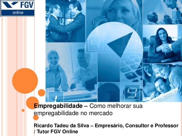 Empregabilidade – Como melhorar sua empregabilidade no mercado <br />Ricardo Tadeu da Silva – Empresário, Consultor e Prof...