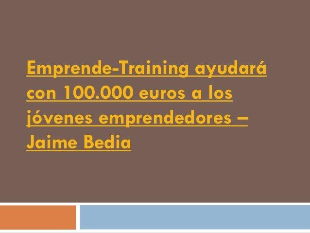 Emprende-Training ayudarácon 100.000 euros a losjóvenes emprendedores –Jaime Bedia