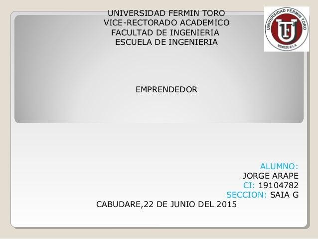 UNIVERSIDAD FERMIN TORO VICE-RECTORADO ACADEMICO FACULTAD DE INGENIERIA ESCUELA DE INGENIERIA EMPRENDEDOR ALUMNO: JORGE AR...