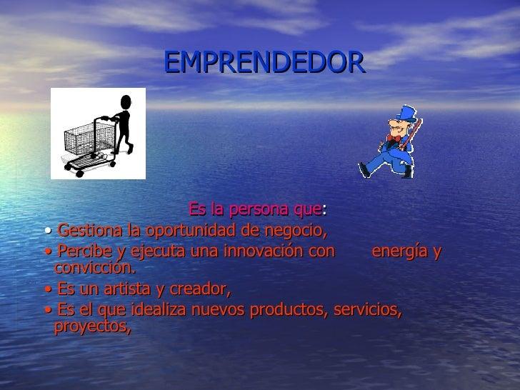 EMPRENDEDOR Es la persona que : •  Gestiona la oportunidad de negocio, •  Percibe y ejecuta una innovación con  energía y ...