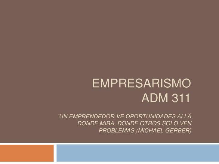 "EMPRESARISMOADM 311""Un emprendedor ve oportunidades allá donde mira, donde otros solo ven problemas (Michael Gerber)<br />"