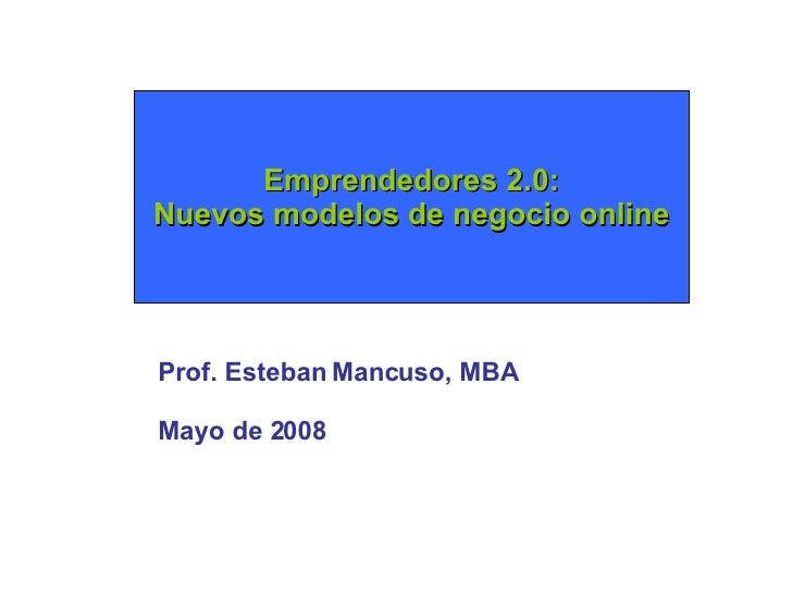 Emprendedores 2.0: Nuevos modelos de negocio online Prof. Esteban Mancuso, MBA Mayo de 2008