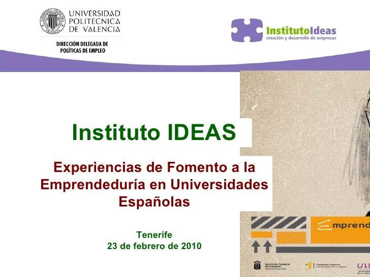 Instituto IDEAS Experiencias de Fomento a la Emprendeduría en Universidades Españolas Tenerife 23 de febrero de 2010