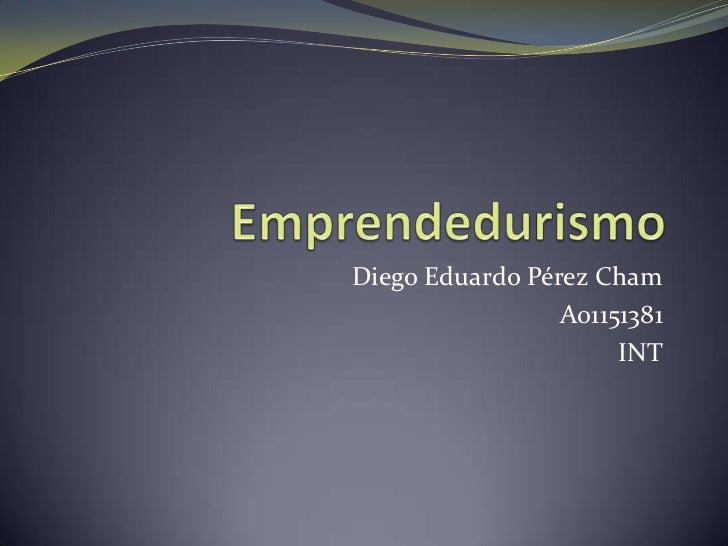 Emprendedurismo<br />Diego Eduardo Pérez Cham<br />A01151381<br />INT
