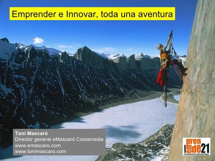 Emprender e Innovar, toda una aventura Toni Mascaró Director general eMascaró Crossmedia www.emascaro.com www.tonimascaro....