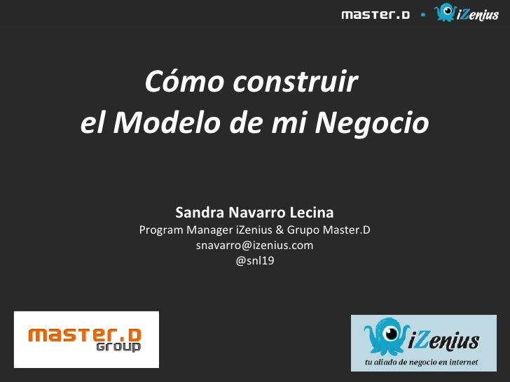 Cómo construirel Modelo de mi Negocio         Sandra Navarro Lecina   Program Manager iZenius & Grupo Master.D            ...
