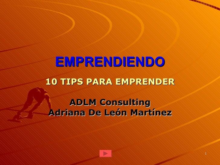 EMPRENDIENDO10 TIPS PARA EMPRENDER    ADLM ConsultingAdriana De León Martínez                           1