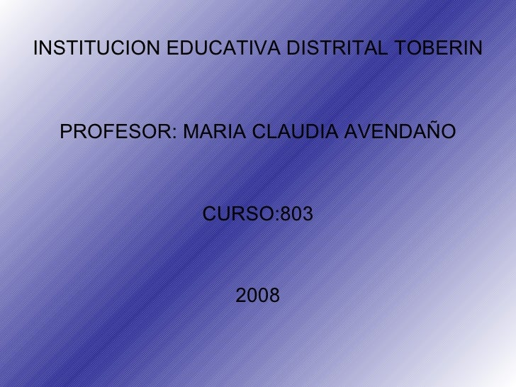 INSTITUCION EDUCATIVA DISTRITAL TOBERIN <ul><li>PROFESOR: MARIA CLAUDIA AVENDAÑO </li></ul><ul><li>CURSO:803 </li></ul><ul...