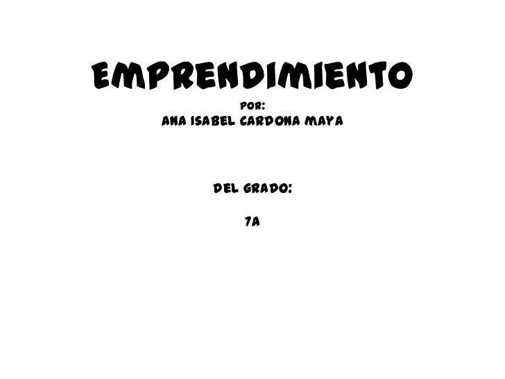 Emprendimiento            por:   Ana Isabel Cardona maya         del grado:             7a