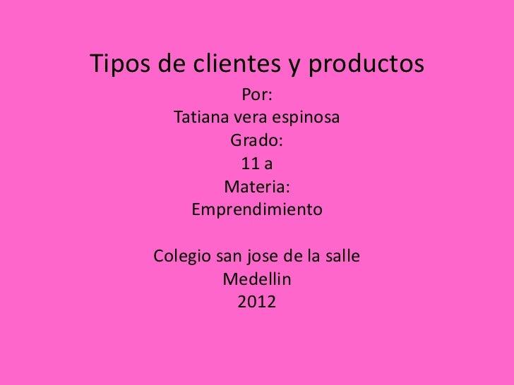 Tipos de clientes y productos                Por:       Tatiana vera espinosa              Grado:                11 a     ...