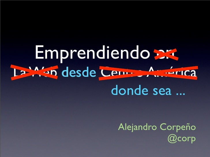 Emprendiendo en La Web desde Centro América               donde sea ...                 Alejandro Corpeño                 ...
