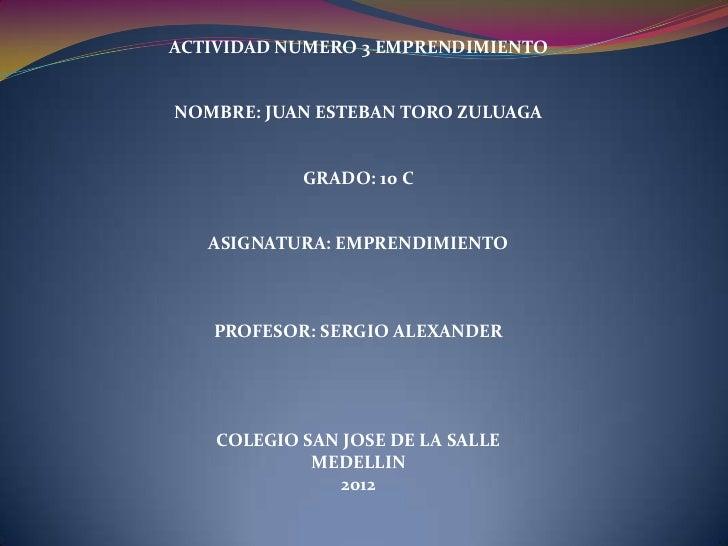 ACTIVIDAD NUMERO 3 EMPRENDIMIENTONOMBRE: JUAN ESTEBAN TORO ZULUAGA            GRADO: 10 C   ASIGNATURA: EMPRENDIMIENTO   P...