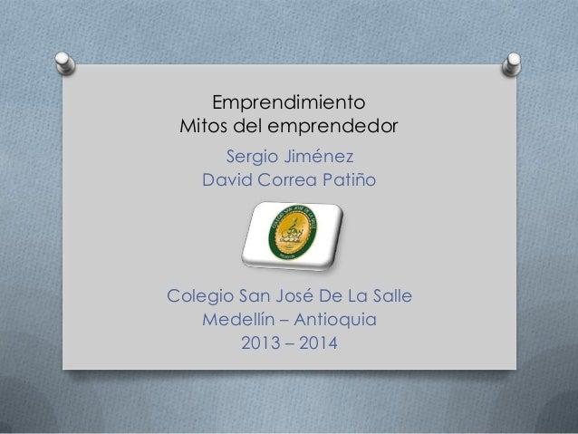 Emprendimiento Mitos del emprendedor Sergio Jiménez David Correa Patiño Colegio San José De La Salle Medellín – Antioquia ...