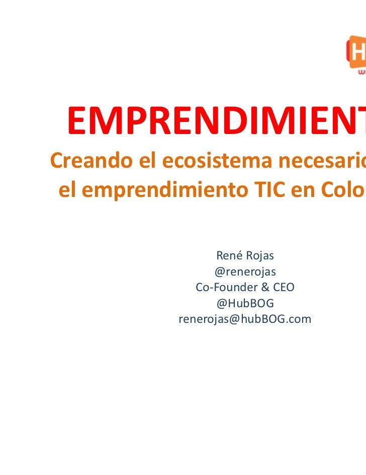 EMPRENDIMIENTOCreando el ecosistema necesario para el emprendimiento TIC en Colombia                   René Rojas         ...