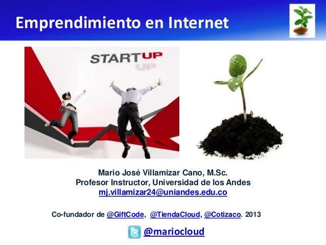 Emprendimiento en Internet               Mario José Villamizar Cano, M.Sc.          Profesor Instructor, Universidad de lo...