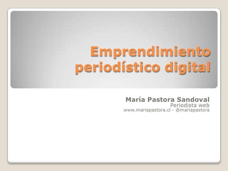Emprendimiento periodístico digital<br />María Pastora Sandoval<br />Periodista web<br />www.mariapastora.cl - @mariapasto...
